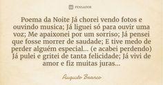 Poema da Noite Já chorei vendo fotos e ouvindo musica; Já liguei só para ouvir uma voz; Me apaixonei por um sorriso; Já pensei que fosse morrer de saudade; E tive medo de perder alguém... — Augusto Branco