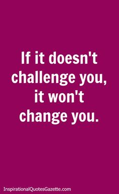 Inspirational Quote for Life and Fitness - If It Doesn't Challenge You, It Won't Change You