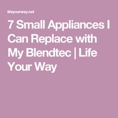 7 Small Appliances I Can Replace with My Blendtec | Life Your Way
