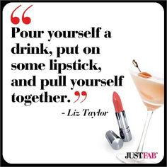 """Liz Taylor #quote, """"Pour yourself a drink, put on some lipstick, and pull yourself together."""""""