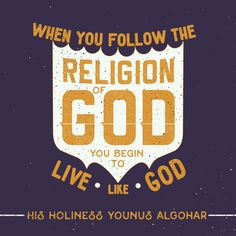 'When you follow the Religion of God, you begin to live like God.' - Younus AlGohar (The Religion of God: https://medium.com/@YounusAlGohar/the-religion-of-god-e0d66cef1ec3#.tbuoz0v84)