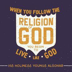 'When you follow the Religion of God, you begin to live like God.' - Younus AlGohar (The Religion of God: https://medium.com/@YounusAlGohar/the-religion-of-god-e0d66cef1ec3#.tbuoz0v84)