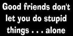 Good friends don't let you do stupid things... alone. #FriendsQuotes #FunnyStatus