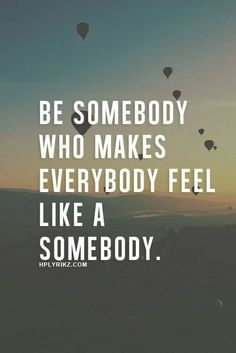 Be somebody who makes everybody feel like a somebody! Gøød Mørning Frïëñds!