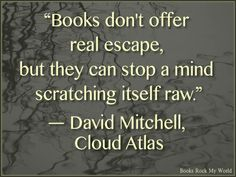 """""""Books don't offer real escape, but they can stop a mind from scratching itself raw."""" --David Mitchell"""