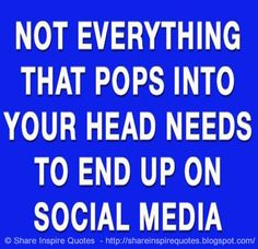 Not everything that pops into your head needs to end up on SOCIAL MEDIA