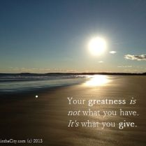 Your greatness is not what you have. It's what you give. [see inspirational photo-quotes here]