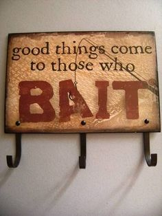Metal/Tin Sign with hooks - Good Things Come To Those Who BAIT - looks like a good craft project for a rainy weekend.