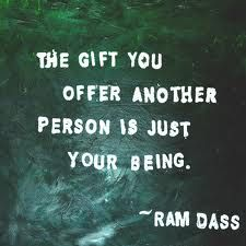 The gift you offer another person is just your being. Ram Dass