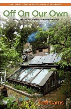 """Off On Our Own: Living Off-Grid in Comfortable Independence: One Couple's """"Learn as We Go"""" Journey to Self-Reliance by Ted Carns"""