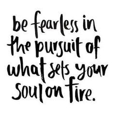 Be fearless in the pursuit of what sets your soul on fire! Be fearless in the pursuit of what sets your soul on fire! Now Quotes, Life Quotes Love, Words Quotes, Great Quotes, Quotes To Live By, Fierce Quotes, You Can Do It Quotes, The Words, Cool Words