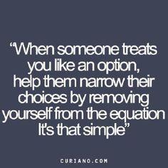.khi ai đó đối xử với bạn như một tùy chọn, giúp họ thu hẹp lựa chọn của họ bằng cách loại bỏ chính mình từ sự cân bằng. đó là đơn giản