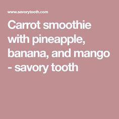 Carrot smoothie with pineapple, banana, and mango - savory tooth