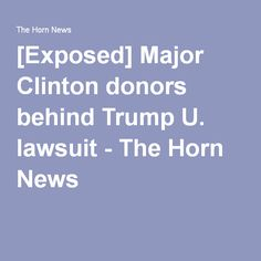 [Exposed] Major Clinton donors behind Trump U. lawsuit - The Horn News
