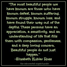 """""""The most beautiful people we have known are those who have known defeat, known suffering, known struggle, known loss, and have found their way out of the depths. These persons have an appreciation, a sensitivity, and an understanding of life that fills them with compassion, gentleness, and a deep loving concern. Beautiful people do not just happen."""" -Elizabeth Kubler Ross"""