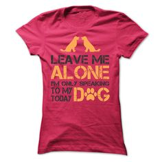 Leave me Alone, i am only speaking to my dog today - Limited Edition
