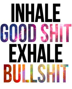 2015 Motto!   Inhale Good Shit, Exhale Bullshit!!!