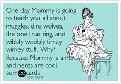 One day Mommy is going to teach you all about muggles, dire wolves, the one true ring, and wibbly wobbly timey wimey stuff. Because Mommy is a nerd and nerds are cool. ----Love the Doctor Who references! Geek Out, Nerd Geek, Geeks, Just In Case, Just For You, Dire Wolf, Youre My Person, Nerd Love, E Cards