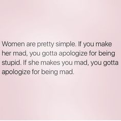 Women are pretty simple. If you make her mad, you gotta apologize for being stupid. If she makes you mad, you gotta apologize for being mad. DUH