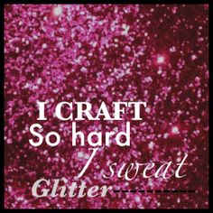 "#Craft Quote ""I craft so hard I sweat glitter"" Created by Jen Smith of The Make Box www.themakebox.com"