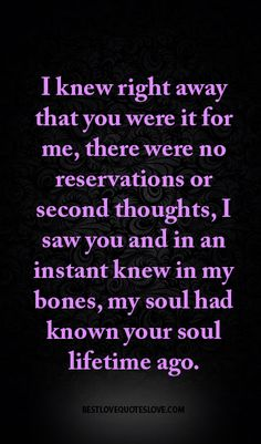 I knew right away that you were it for me, there were no reservations or second thoughts, I saw you and in an instant knew in my bones, my soul had known your soul lifetime ago. Best Love Quotes, Romantic Love Quotes, Love Quotes For Him, Quotes To Live By, Favorite Quotes, Husband Quotes, Relationship Quotes, Life Quotes, Relationships