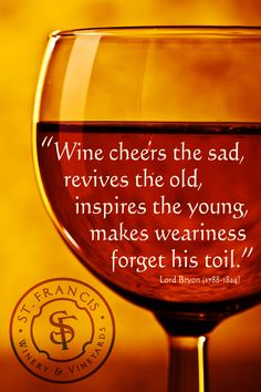 """ Wine cheers the sad, revives the old, inspires the young, makes weariness for his toil."" ~ Lord Bryon"