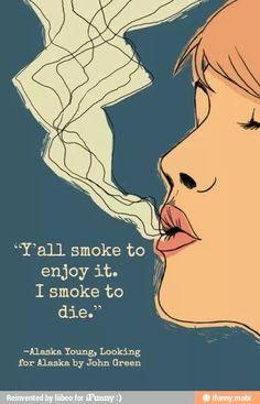"""Y'all smoke to enjoy it. I smoke to die."" Looking for Alaska. Love it!"