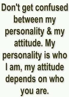 Don't get confused between my personality & my attitude. My personality is who I am, my attitude depends on who you are.