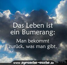 Das Leben ist ein Bumerang: Man bekommt zurück, was man gibt.