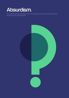 From Genis Carreras' series 'Philographics', big ideas in simple shapes: Absurdism. The contention that the attemots of man to find meaning in the universe will ultimately fail because no such meaning exists. http://www.geniscarreras.com/
