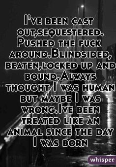 I thought I was human but maybe I was wrong, been treated like an animal since the day I was born - moth by hellyeah