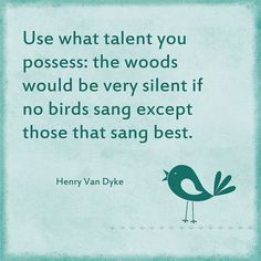 Use what talent you possess: the woods would be very silent if no birds sang except those that sang best. – Henry van Dyke