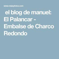 el blog de manuel: El Palancar - Embalse de Charco Redondo Cadiz, Blog, Blogging