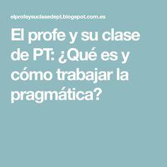 El profe y su clase de PT: ¿Qué es y cómo trabajar la pragmática?