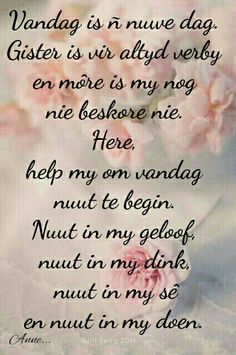 Vandag is 'n nuwe dag, gister is vir altyd verby en môre is my nog nie beskore nie. Good Morning Messages, Good Morning Quotes, Prayer Quotes, Wise Quotes, Special Friend Quotes, I Love You God, Messages For Friends, Afrikaanse Quotes, Uplifting Words