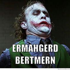 ERMAHGERD! BERTMERN! *dies laughing*
