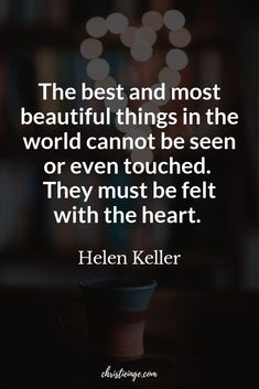 Helen Keller quote about feelings and the heart. - The best and most beautiful things in the world cannot be seen or even touched. They must be felt with the heart. World Quotes, Life Quotes To Live By, Self Love Quotes, Love Yourself Quotes, Self Compassion Quotes, Self Acceptance Quotes, Meaningful Quotes, Inspirational Quotes, Motivational Thoughts
