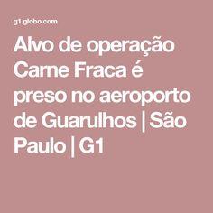 Alvo de operação Carne Fraca é preso no aeroporto de Guarulhos   São Paulo   G1