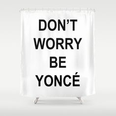 Dont Worry Be Yonce ShowerCurtain By Love2Snap