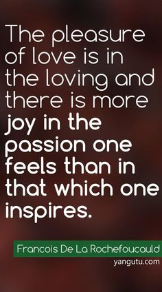 The pleasure of love is in the loving and there is more joy in the passion one feels than in that which one inspires, ~ Francois De La Rochefoucauld <3 Love Sayings #quotes, #love, #sayings, https://apps.facebook.com/yangutu