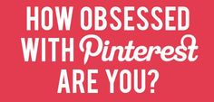 How Obsessed With Pinterest Are You?