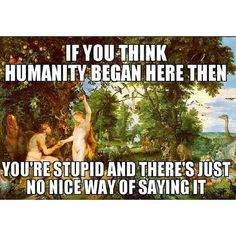 If you think humanity began here than you're stupid and there's just no nice way of saying it. Sorry...