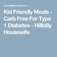 Kid Friendly Meals - Carb Free For Type 1 Diabetes - Hillbilly Housewife