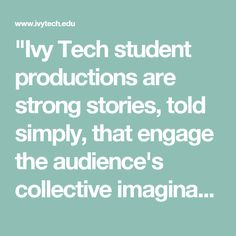 """""""Ivy Tech student productions are strong stories, told simply, that engage the audience's collective imagination."""" --Paul Daily, Ivy Tech Waldron Artistic Director"""