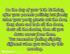 On the day of your 18th birthday, after your parents politely but firmly usher your party guests out the door, they close and lock all the doors, draw all the shades, then sit you down across fro them. You remember feeling slightly different when you woke up this morning.