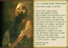 "St. James the Greater. AKA: James, son of Zebedee & brother of St. John the Apostle (Aramaic Yaʕqov, Greek Ιάκωβος, died a martyr 44 AD)Chosen by Jesus to be 1 of 12 Apostles, given the mission to proclaim the good news & authority to heal & cast out demons.   Patron Saint of Spain, His remains are  in Santiago de Compostela in Galicia (Spain). The traditional pilgrimage to his grave, is known as the ""Way of St. James"", A popular pilgrimage for European Catholics from the early Middle Ages."