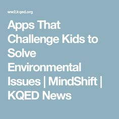 Apps That Challenge Kids to Solve Environmental Issues   MindShift   KQED News
