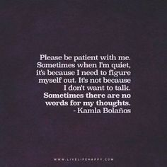 Life Quote: Please be patient with me. Sometimes when I'm quiet, it's because I need to figure myself out. It's not because I don't want to talk. Sometimes there are no words for my thoughts. – Kamla