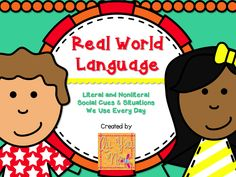 Real World Language: Literal & Nonliteral Social Cues & Situations We Use Every Day. Starts with learning social words/phrases in receptive language, goes to expressive language, and then humor.