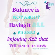 Balance is not about having it all, it's about enjoying all that matters - Elayna Fernandez ~ The Positive MOM quote Mom Quotes, Quotes To Live By, Best Quotes, Funny Quotes, Life Quotes, All That Matters, Blog Love, Parent Resources, Inspire Others